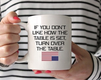If You Don't Like How the Table is Set, Turn Over the Table |  Quote | Frank Underwood | Power | House of Cards Coffee Mug