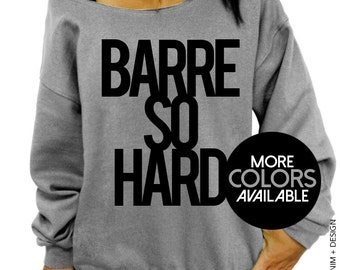 Barre So Hard Sweatshirt - Slouchy Oversized Sweatshirt - More Colors Available