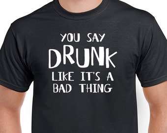 You Say Drunk Like It's A Bad Thing t-shirt. Funny saying drinking, party tee.