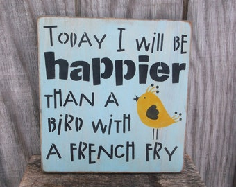 Today I Will Be Happier Than A Bird With A French Fry Primitive Rustic Wooden Sign Spring Bird Decor