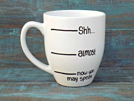Funny Coffee Mug - Shh Coffee Mug, Coffee Lover, Shh Almost Now You May Speak, Large Mug