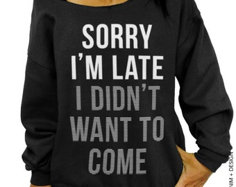 Sorry I'm Late, I Didn't Want To Come-Black Slouchy Sweatshirt,Tunic length,Womens Clothing,Plus Size Clothing,Off the Shoulder,gift for her