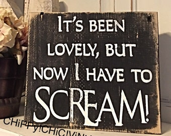 It's been lovely, but now I have to scream! ~ Funny Sign ~ Distressed Sign ~