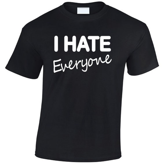 I Hate Everyone. Fun Humour Funny Unisex TShirt Tee for Men & Women. Present or Gift