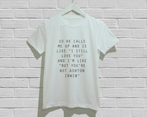 """so he calls me up and is like """"i still love you"""" and i'm like """"but you're not Ashton Irwin"""" Shirts T-Shirt Unisex Tshirt Size S M L"""