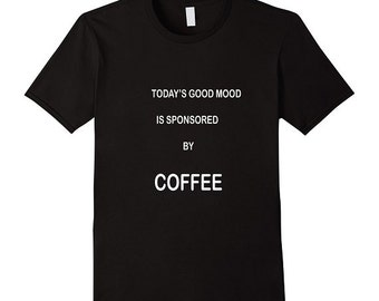 """Coffee T-shirt, """"Today's Good Mood is Sponsored By Coffee"""", T-Shirt, Coffee T-shirt,"""