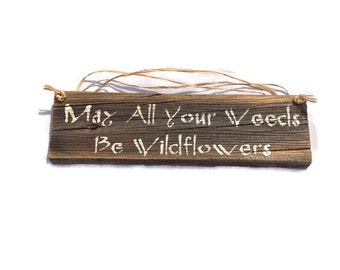 May All Your Weeds Be Wild Flowers - Flower Garden Sign - Inspirational Quote - Gifts For Gardeners - Wooden Gift Ideas - Gardening Gift