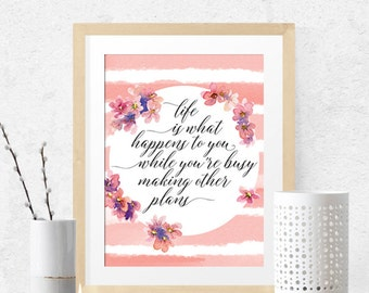 Life is what happens to you while you're busy making other plans, wall art, printable lettered print, modern , pink printable art, flowers