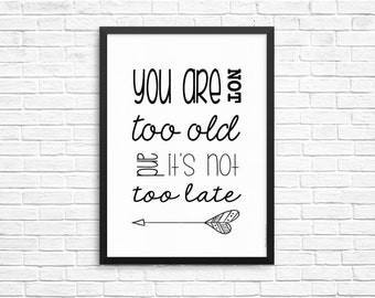 Printable Quote - Inspiratonal Quote - Typography - Print - quote poster - Minimal - You are not too old and it's not too late.