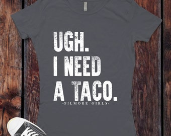 UGH. I need a Taco. Gilmore Girls inspired T-Shirt / Women's T-shirt Fitted or Unisex Shirt design Gilmore Girls Shirt V2 - Ink Printed