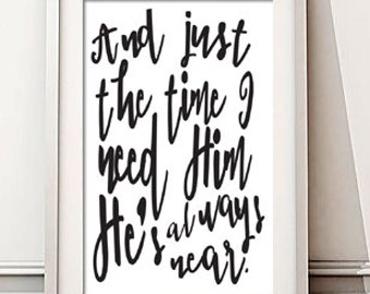 Instant Download! And Just the Time I Need Him He's Always Near Print in 4x6, 5x7, 8x10, 11x14 - Black White Wall Home Decor Typography