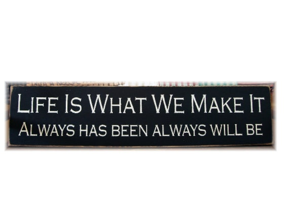 Life is what we make it always has been always will be wood sign