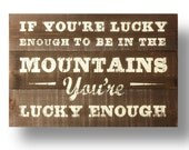If you're lucky enough to be in the Mountains, you're lucky enough- Rustic cedar wood sign 20 x 24