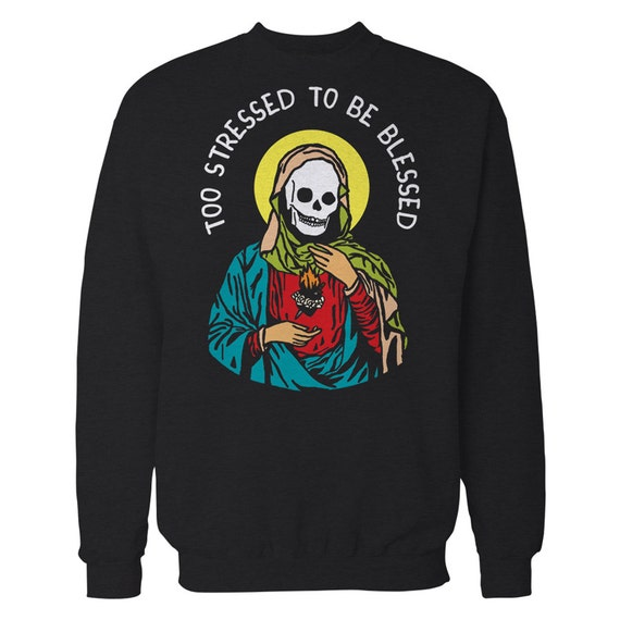 Too stressed to be blessed sweater. Skeleton skull sweatshirt. Too blessed to be stressed crewneck.
