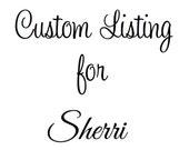Custom Listing for Sherri :)