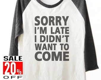 Sorry I'm Late I Didn't Want To Come tshirt baseball tshirt funny quote tee women t shirt unisex size S M L