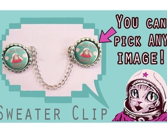 MAKE your own SWEATER CLIP!  Pick Any image from my store, online or your imagination!