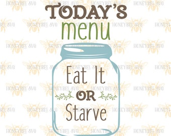 Today's Menu Mason Jar svg Kitchen decor svg, Funny Kitchen quote svg, Kitchen quote svg, Eat it or Starve svg, Silhouette svg Cricut svg