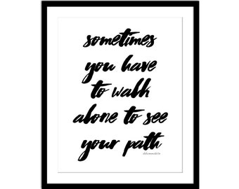 Sometimes You Have to Walk Alone to See Your Path -  Inspirational Print  - Black and White - Typography Print