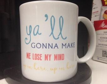 Mug, Funny Mug, Ya'll Gonna Make Me Lose My Mind Up in Here, Custom Mug, Funny Quote Mug, 11oz