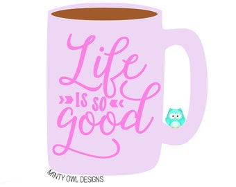 Life Is So Good SVG - Life Is So Good Cut File - The Good Life - Love This Life - Coffee Mug - Cricut - Silhouette - Instant Download