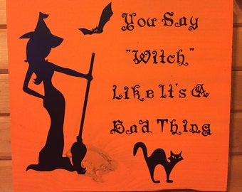 You Say Witch Like It's A Bad Thing Wood Sign | Vinyl Sign | Halloween | Wood Sign | Witch| Fall | Bats | Black Cat