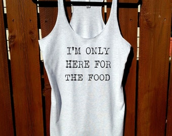 I'm only here for the food,women shirt,tee,women clothing,gym tank top,gym shirt,workout shirt,workout tank,white shirt,white tank