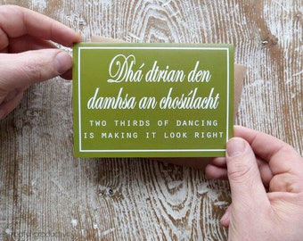 Old Irish saying card, Dhá dtrian den damhsa an chosúlacht - Two thirds of dancing is making it look right, designed and made in Ireland