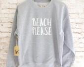 Beach Please Sweatshirt - Beach Please Sweater - Beach Please Shirt - Fleece Crewneck Sweatshirt - Funny Sweatshirt Funny Shirt Xmas Gift