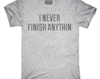 I Never Finish Anything T-Shirt, Hoodie, Tank Top, Sleeveless