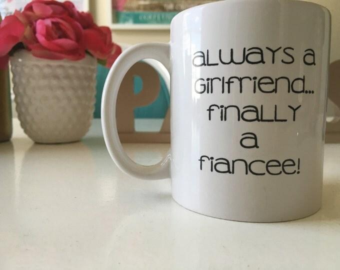 "SALE Coffee Mug, Ceramic Mug, ""Always a Girlfriend...FINALLY a Fiancee!"" Mug, Quote Mug, Gift Idea for Her, Bride-to-be, Recently Engaged"