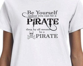Be Yourself unless you can be a Pirate then by all means be a Pirate. 100% Cotton printed Gift  t-shirt.