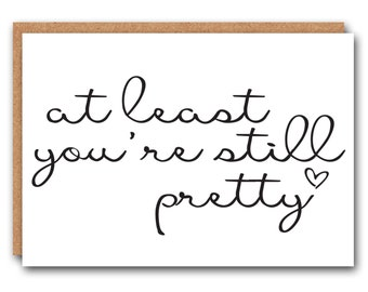 Funny All Occasion Greeting Card - Funny Birthday Card  - At least your still pretty
