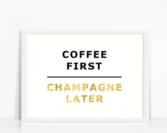 Coffee First, Champagne Later,Gold Foil Print, Instant Digital Download,Gold Coffee Print,A3,A4,10x8,7x5,Inpirational Quote Print, Desk Art.