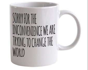 Sorry for the Inconvenience We Are Trying to Change the World coffee mug