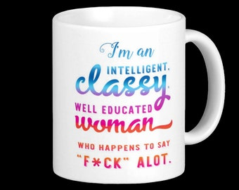 I'm an Intelligent, Classy, well educated Woman who happens to say F*ck Alot. Funny mug