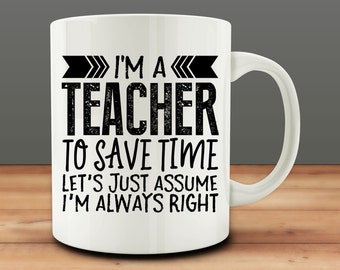 I'm A Teacher To Save Time Let's Just Assume I'm Always Right mug, teacher mug, teacher gift (M898)