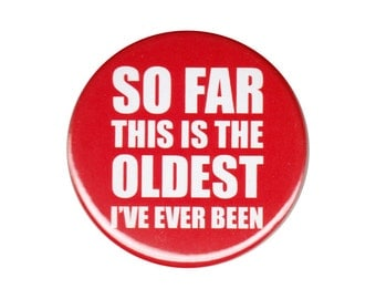 So Far This Is The Oldest I've Ever Been Button Badge Pin Birthday Humor