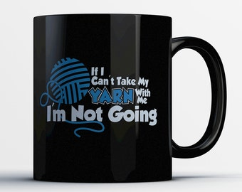 Funny Yarn Mug - If I Can't Take My Yarn With Me I'm Not Going - Best Ceramic Yarn Lovers Mug