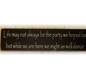 Life may not always be the party we hoped for but while we are here we might as well dance wood sign