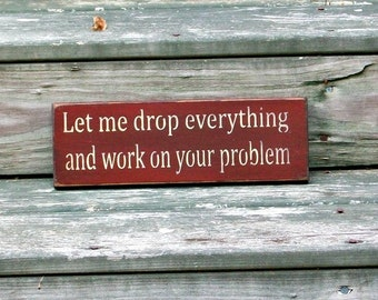 Let me drop everything and work on your problem- Primitive Country Painted Wall Sign, Wall Decor