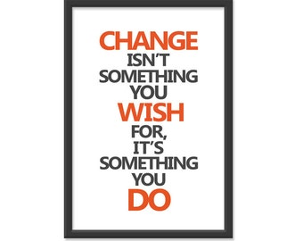 "Change isnt' something you ""wish"" for it's something you ""do"" 13x19 dark gray orange Print."