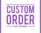 CUSTOM ORDER - For Stephanie