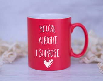 Funny Valentines Mug - You're Alright I Suppose