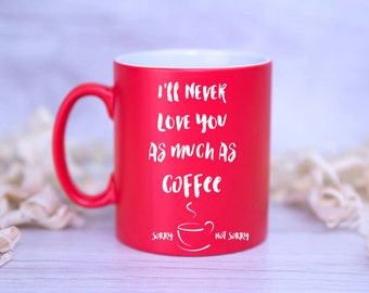 I'll Never Love You As Much As Coffee - Sorry, Not Sorry Satin Mug ANTI or FUNNY VALENTINES Gift