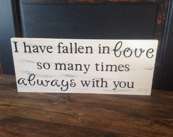 I have fallen in love so many times, always with you, wooden sign, valentines day