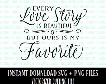 Every Love Story Is Beautiful, Ours is my Favorite  - SVG File Commercial Use OK-  Instant Download of Vector Files