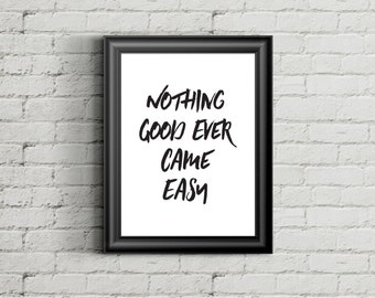 Nothing Good Ever came easy - Instant Download Printable - Typography - Motivation