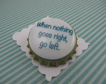 When nothing goes right, go left bottle cap pin
