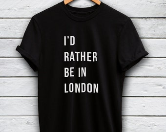 I'd rather be in London shirt - london tshirt, i love london tshirt, london t shirt, british shirt, london gifts, england tshirt